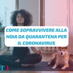 Come sopravvivere alla noia da quarantena per il Coronavirus