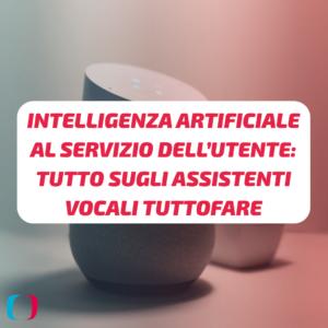 Intelligenza artificiale al servizio dell'utente: tutto sugli assistenti vocali tuttofare