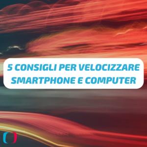 5 consigli per velocizzare smartphone e computer