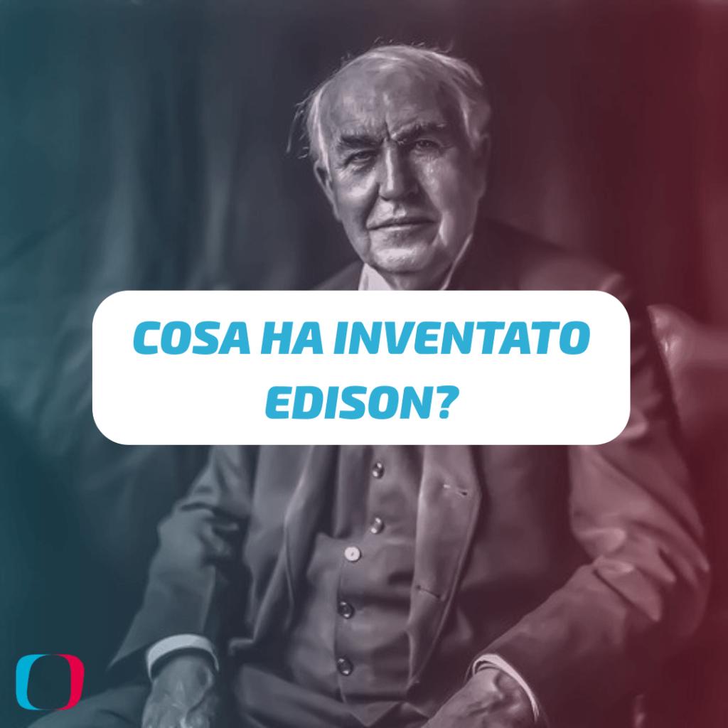 Cosa ha inventato Edison?