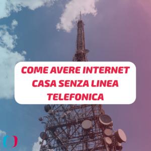 Come avere Internet in casa senza linea telefonica?