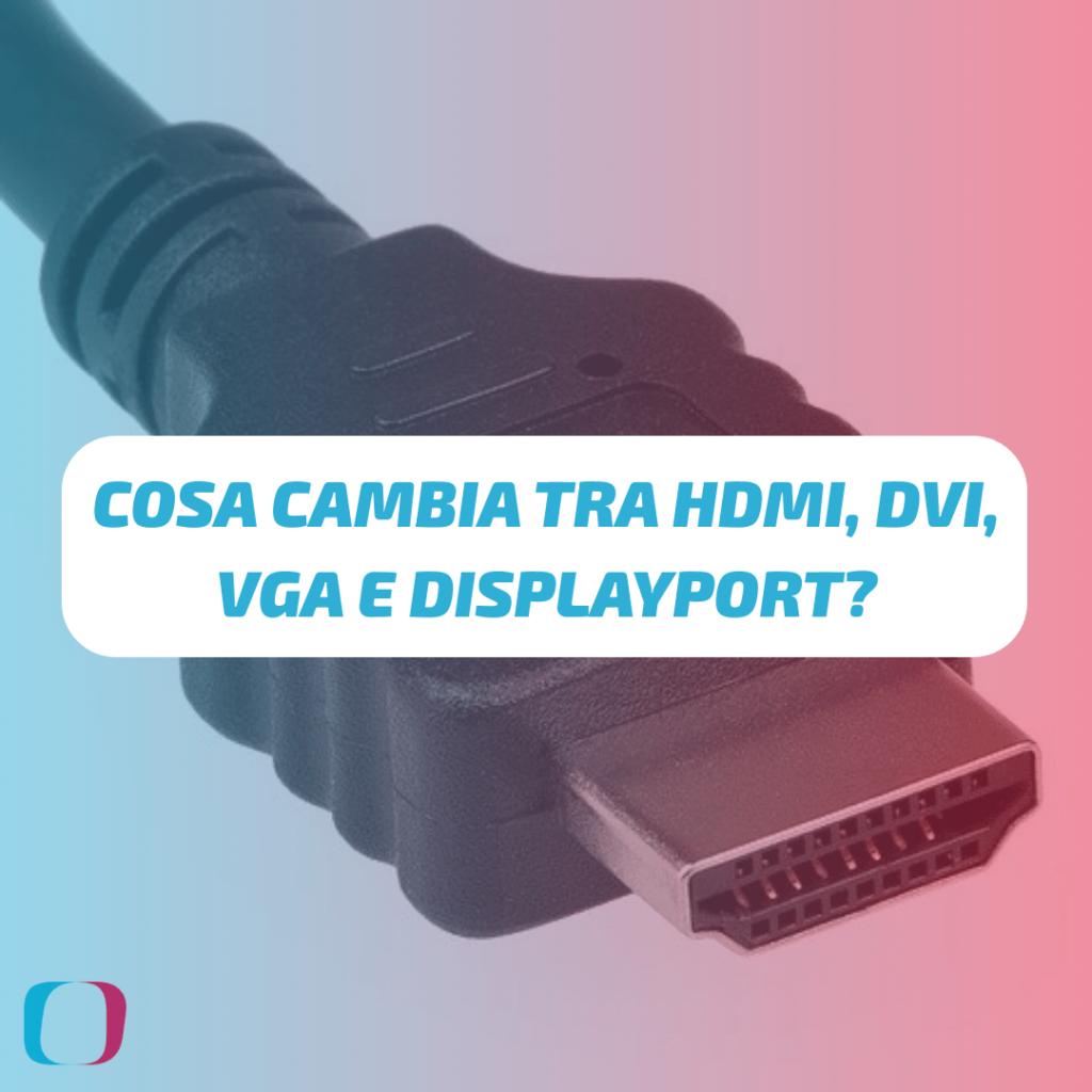 Cosa cambia tra HDMI, DVI, VGA e DisplayPort?